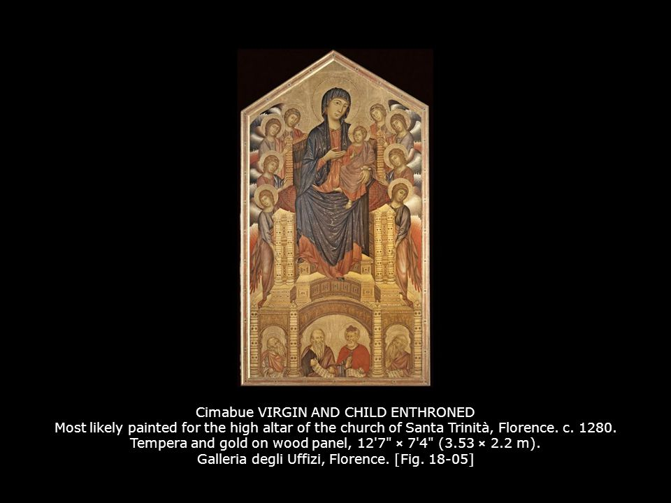 Cimabue VIRGIN AND CHILD ENTHRONED Most likely painted for the high altar of the church of Santa Trinità, Florence. c. 1280. Tempera and gold on wood panel, 12 7 × 7 4 (3.53 × 2.2 m). Galleria degli Uffizi, Florence. [Fig. 18-05]